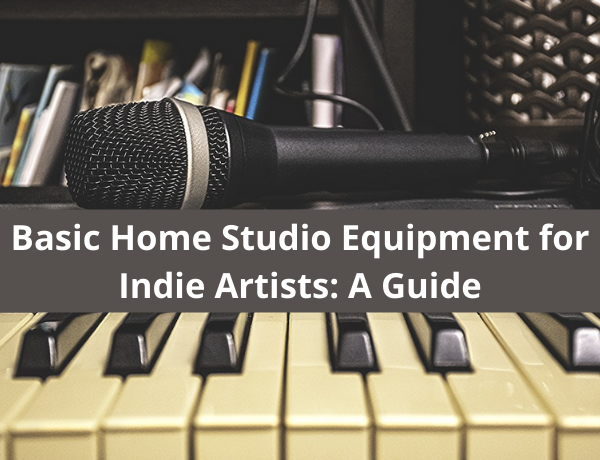 Basic Home Studio Equipment for Indie Artists: A Guide