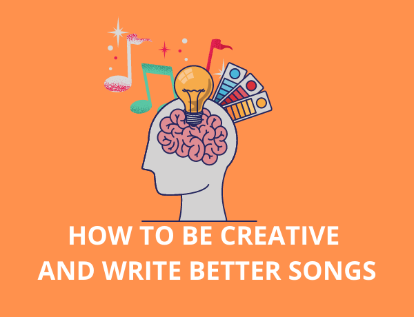 How to be Creative and Write Better Songs
