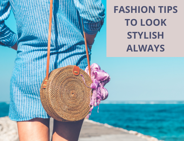 Fashion Tips To Help You Look Stylish Always